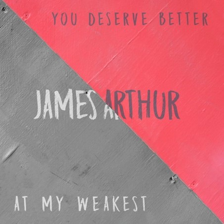 "JAMES ARTHUR RELEASES  ""YOU DESERVE BETTER"" AND ""AT MY WEAKEST"" TODAY"