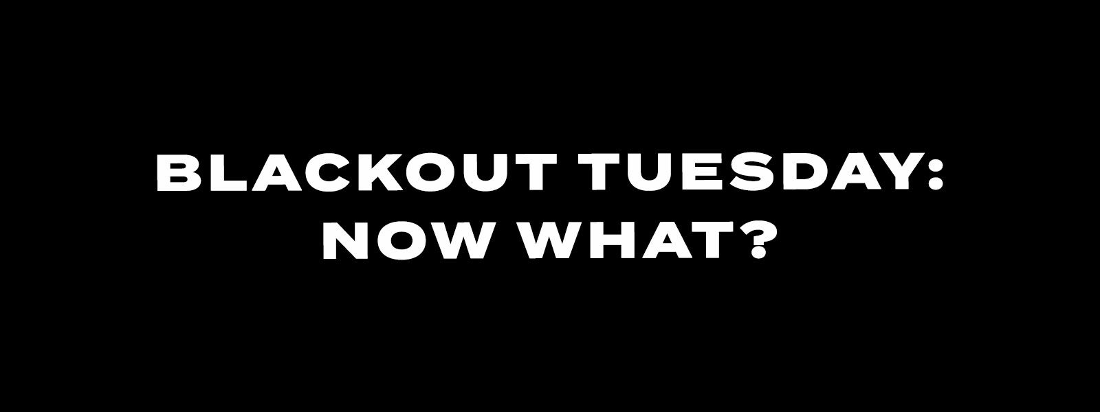 Blackout Tuesday: Now What?