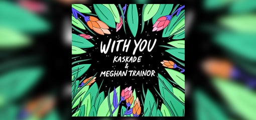 "DANCE MUSIC TITAN KASKADE & GLOBAL SUPERSTAR MEGHAN TRAINOR JOIN FORCES FOR SMASH SINGLE ""WITH YOU"" OUT WORLDWIDE JUNE 14TH, 2019!"