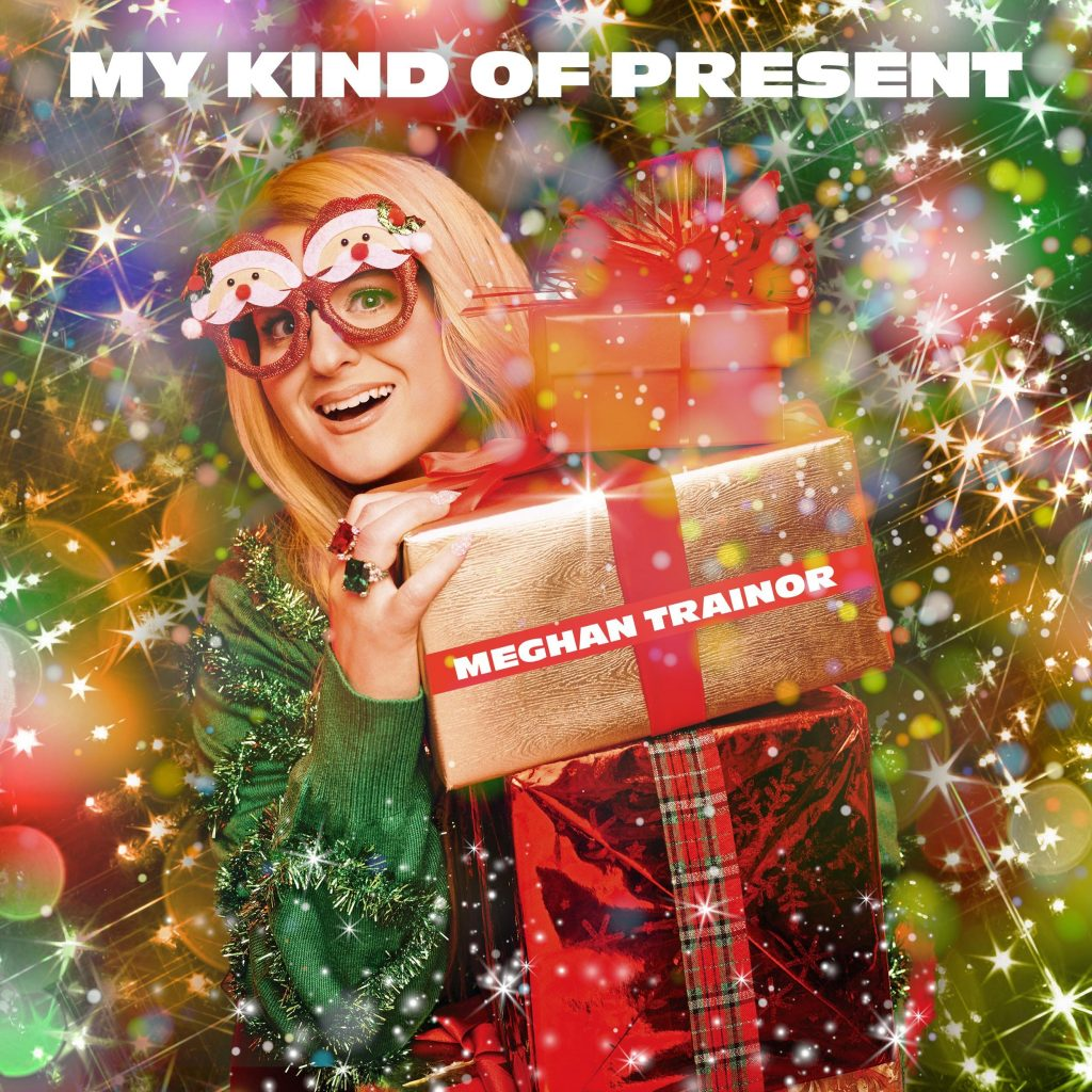 "MEGHAN TRAINOR RELEASES NEW ORIGINAL CHRISTMAS SONG ""MY KIND OF PRESENT"" AND ""LAST CHRISTMAS"""
