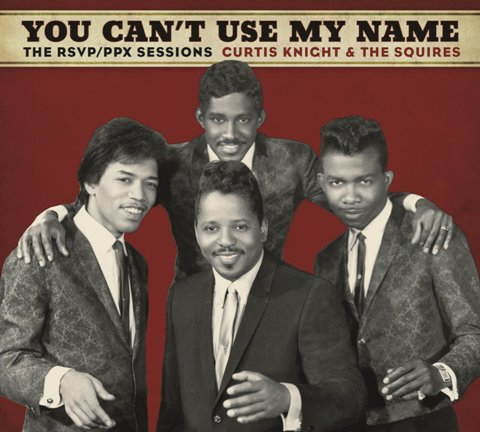 YOU CAN'T USE MY NAME: CURTIS KNIGHT & THE SQUIRES FEATURING JIMI HENDRIX