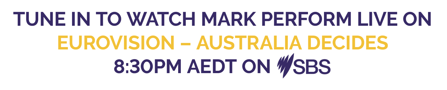 TUNE IN TO WATCH MARK PERFORM LIVE ON EUROVISION – AUSTRALIA DECIDES 8:30PM AEDT ON SBS