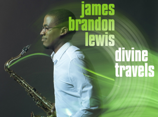 AVAILABLE NOW: Saxophonist James Brandon Lewis Fuses Free Jazz with Spiritual Meditation on Divine Travels