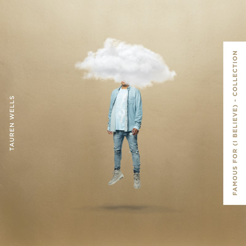 TAUREN WELLS RELEASES FAMOUS FOR (I BELIEVE) – COLLECTION; INCLUDING MULTI-GENRE VERSIONS OF THE GRAMMY®-NOMINATED NO. 1 HIT SONG