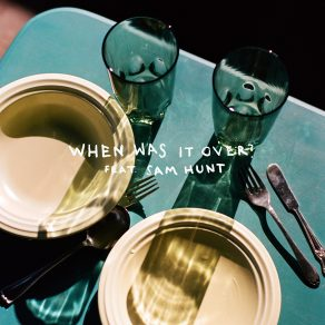 when was it over? feat. Sam Hunt