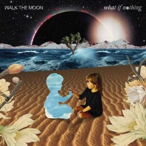 WALK THE MOON'S UPCOMING ALBUM WHAT IF NOTHING SET FOR RELEASE NOVEMBER 10TH, 2017