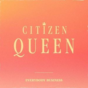 "CITIZEN QUEEN RELEASE COVER OF ""EVERYBODY BUSINESS"""