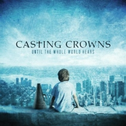 Until The Whole World Hears - Casting Crowns - Essential Worship