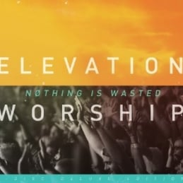 Nothing Is Wasted - Elevation Worship - Essential Worship
