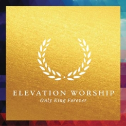 Only King Forever - Elevation Worship - Essential Worship
